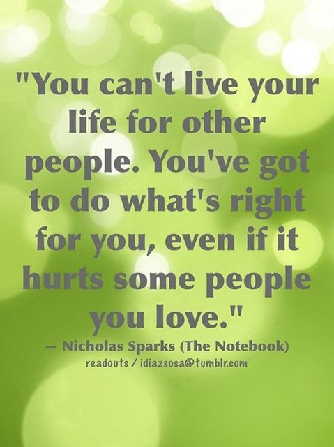 """You can't live your life for other people. You've got to do what's right for you, even if it hurts some peo ple you love."" — Nicholas Sparks (The Notebook) 