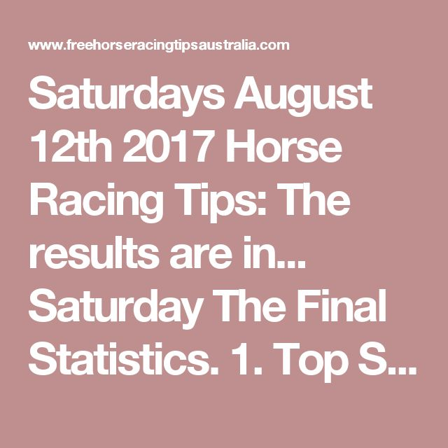 Saturdays August 12th 2017 Horse Racing Tips:  The results are in...  Saturday The Final Statistics.  1. Top Selection strike rate at 26% out of 101 races.  2. Top 2 Selections strike rate at 43% out of 101 races.  3. Exacta strike rate at 46% out of 101 races.  + Best Top Selection win dividend: $9.10  + Best tipped Exacta dividend: $248.00  + Best Trifecta dividend: $175.20  + Best First 4 dividend: $116.60  + Best Quadrella dividend: $331.90