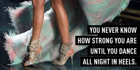 You never know how strong you are until you dance all night in heels :D