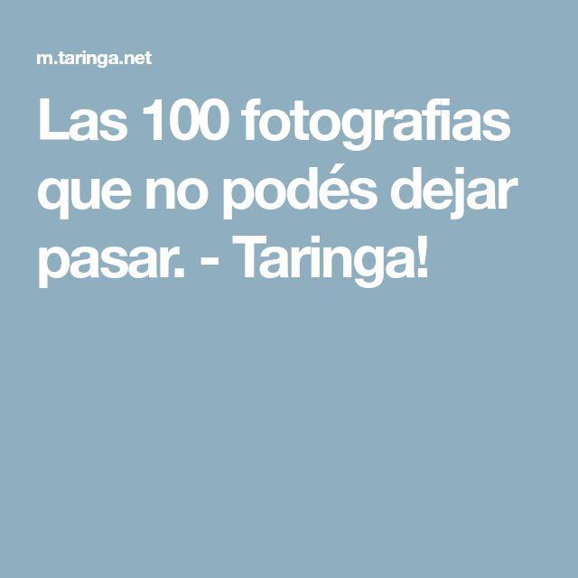 Las 100 fotografias que no podés dejar pasar. - Taringa!