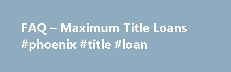 FAQ – Maximum Title Loans #phoenix #title #loan http://indianapolis.remmont.com/faq-maximum-title-loans-phoenix-title-loan/  # Frequently Asked Questions How do I make payments? You choose your payment date and payments are due every 30 days. After you get your loan, you never have to come into the store to make payments. We accept Visa debit cards. You can pay by clicking our Submit Payment button from any page on our website. We also allow you to pay Cash at any Wells Fargo nationwide. If…