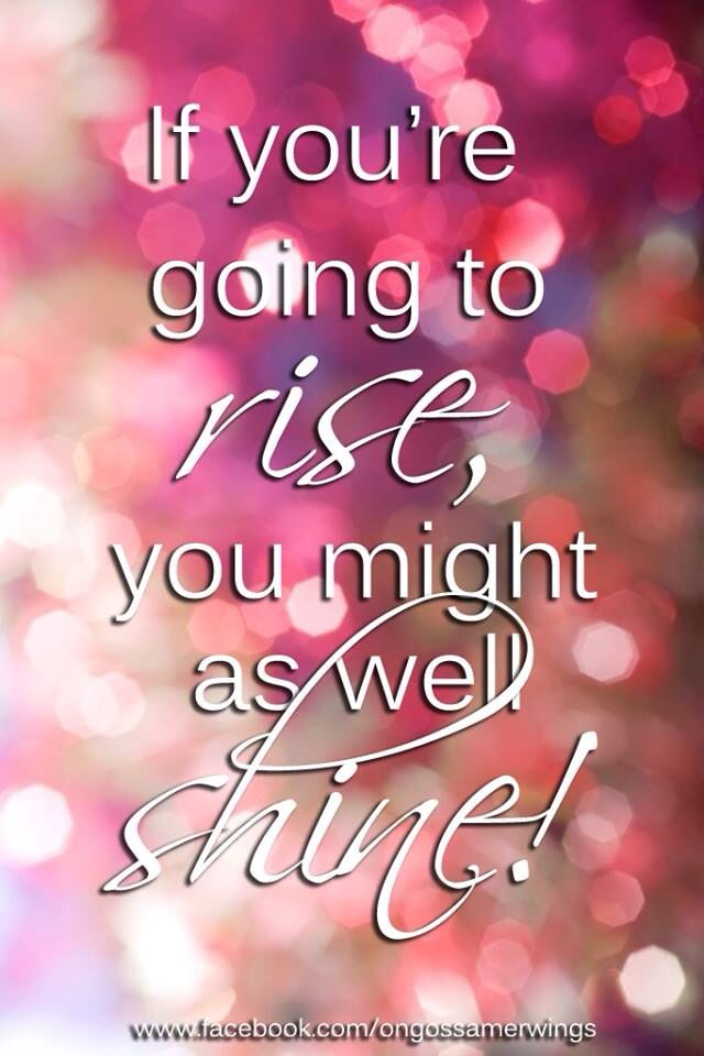 ♡ if You are going to rise, You might as well shine !