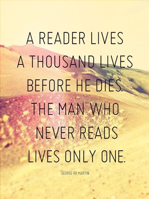 Great quote about reading and books...   A reader lives a thousand lives before he dies. The man who never reads lives only one.  - George R. R. Martin