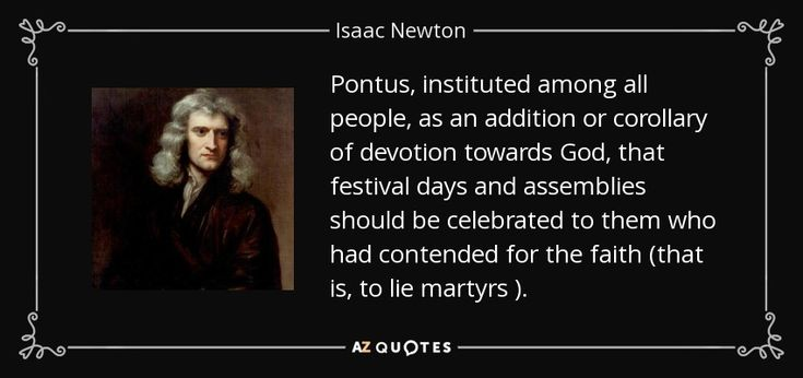 Pontus , instituted among all people, as an addition or corollary of devotion towards God , that festival days and assemblies should be celebrated to them who had contended for the faith (that is, to lie martyrs ). - Isaac Newton