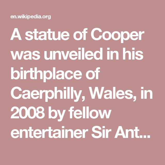 A statue of Cooper was unveiled in his birthplace of Caerphilly, Wales, in 2008 by fellow entertainer Sir Anthony Hopkins, who is patron of the Tommy Cooper Society.