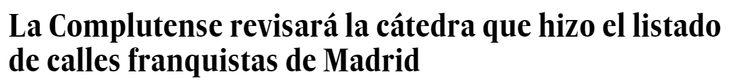 La Universidad Complutense de Madrid mantiene en suspenso el futuro de la Cátedra de la Memoria Histórica que elaboró, por encargo del Ayuntamiento, la lista de nombres ligados al franquismo en el callejero de la capital. La universidad estudia si renovará la cátedra (cuyo convenio finalizó este martes) y a su directora, Mirta Núñez - El País 11/2/2016