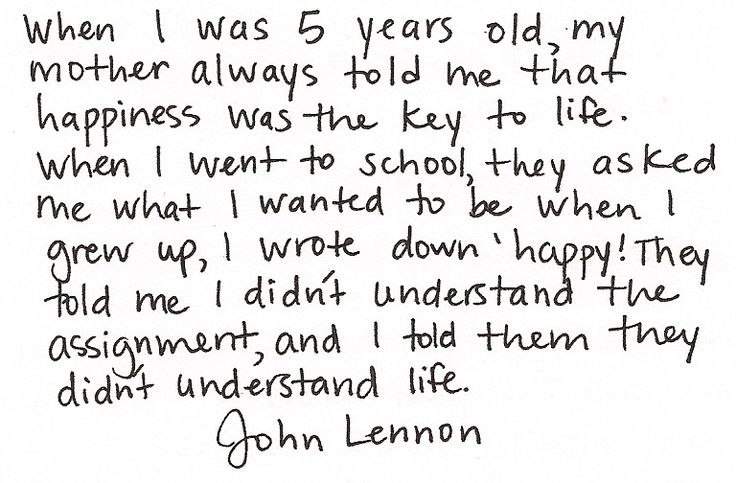"""""""When I was 5 years old, my mother always told me that happiness was the key to life. When I went to school, they asked me what I wanted to be when I grew up, I wrote down 'happy!'. They told me I didn't understand the assignment, and I told them they didn't understand life."""" John Lennon"""