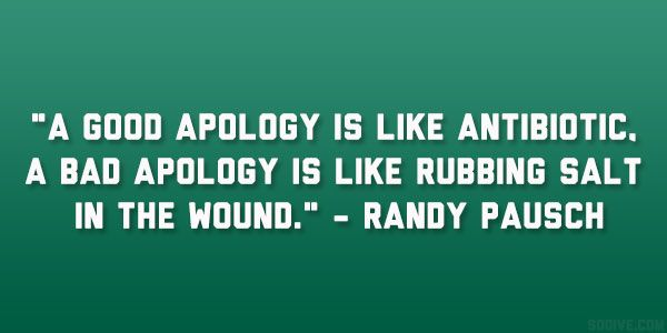 A good apology is like antibotic.  A bad apology is like rubby salt in the wound. ~ Randy Pausch