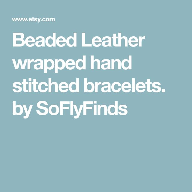 Beaded Leather wrapped hand stitched bracelets. by SoFlyFinds