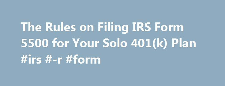 The Rules on Filing IRS Form 5500 for Your Solo 401(k) Plan #irs #-r #form http://dental.nef2.com/the-rules-on-filing-irs-form-5500-for-your-solo-401k-plan-irs-r-form/  # The Rules on Filing IRS Form 5500 for Your Solo 401(k) Plan A solo 401(k) (also called a one-person or individual 401(k)) is a 401(k) retirement plan designed specifically for self-employed people with one-owner businesses. It covers only you (or you and your spouse, if any). You can set up a solo 401(k) whether your…