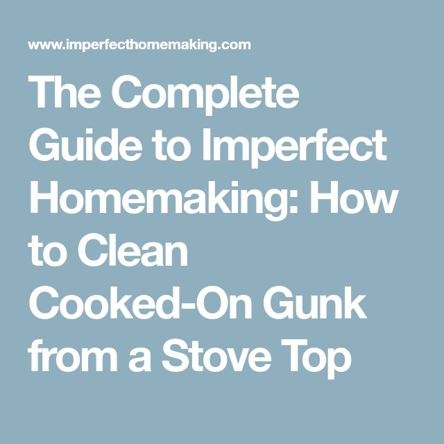 The Complete Guide to Imperfect Homemaking: How to Clean Cooked-On Gunk from a Stove Top