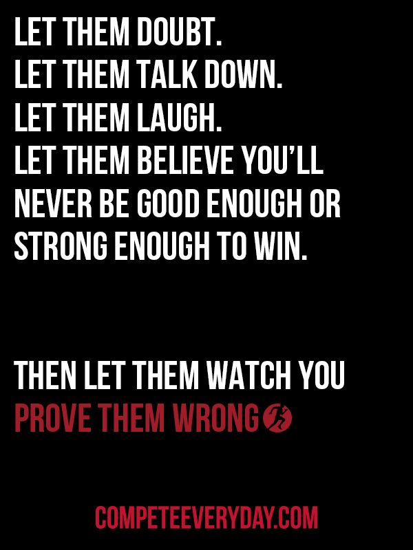 Prove them wrong. #CompeteEveryDay