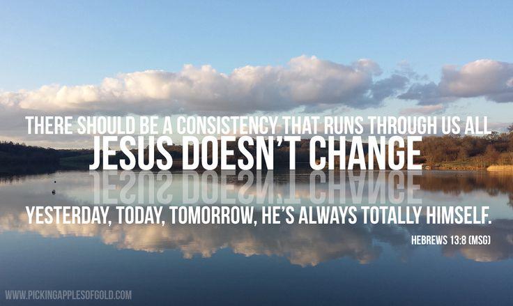 Hebrews 13:8. Jesus is the same....