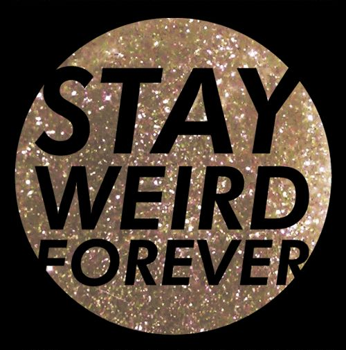 And I mean this in the NICEST way possible. Embrace your 'weirdness' and own it. It makes you you and it is one of the things I love about you most!
