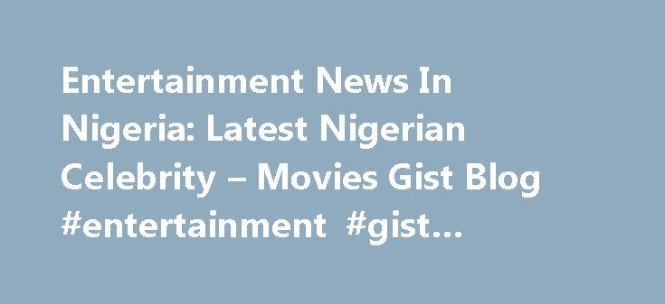 Entertainment News In Nigeria: Latest Nigerian Celebrity – Movies Gist Blog #entertainment #gist #around #the #world http://entertainment.remmont.com/entertainment-news-in-nigeria-latest-nigerian-celebrity-movies-gist-blog-entertainment-gist-around-the-world-3/  #entertainment gist around the world # Updated 2013 Entertainment News In Nigeria: Latest Nigerian Celebrity Gist Movies News Blog For latest entertainment news in Nigeria.…