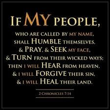 """""""If My People Who Are Called By My Name, Shall Humble Themselves, & Pray, & Seek My Face, & Turn From Their Wicked Ways; Then I Will Hear From Heaven, & I Will Forgive Their Sin, & I Will Heal Their Land,"""" (2 Chronicles 7:14)"""