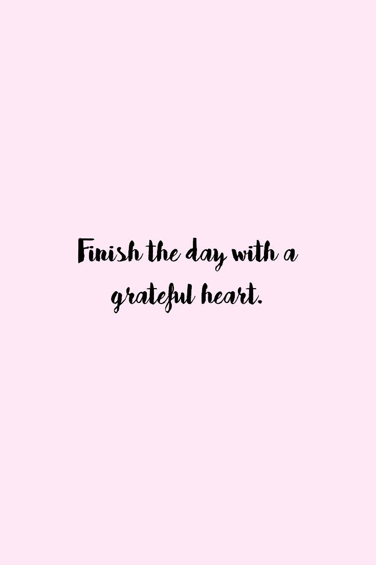 Finish the day with a grateful heart.