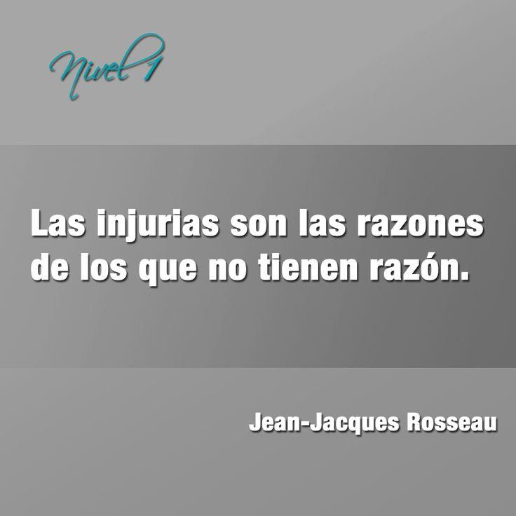 """""""Las injurias son las razones de los que no tienen razón"""". Jean-Jacques Rousseau."""