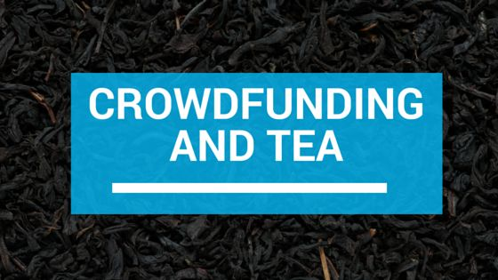 Tea For Me Please: Crowd Funding and Tea