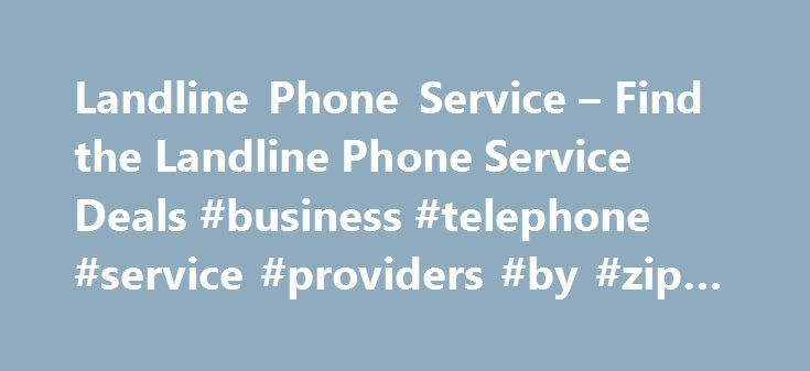 Landline Phone Service – Find the Landline Phone Service Deals #business #telephone #service #providers #by #zip #code http://attorney.nef2.com/landline-phone-service-find-the-landline-phone-service-deals-business-telephone-service-providers-by-zip-code/  LandLine Telephone DEALS! Please enter your address above to find local pricing and availability of Telephone, Internet and TV Services in your area. We ll help you find an affordable telephone service provider in your area or perhaps even…