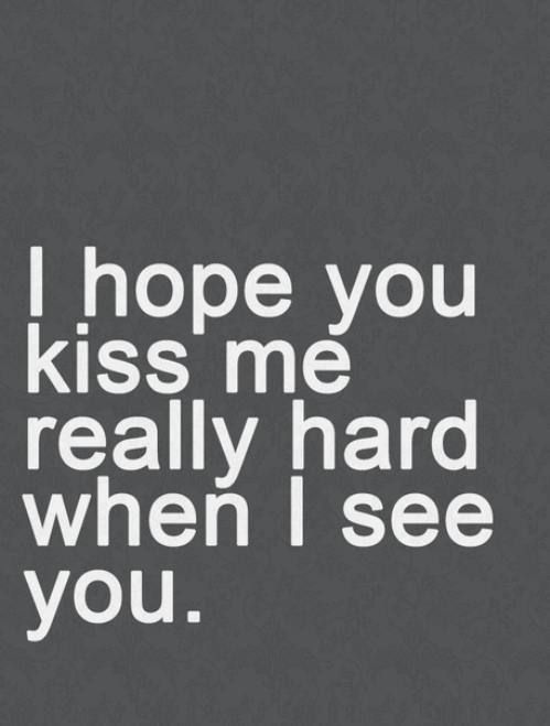 I hope you kiss me really hard when I see you. -My Better Half