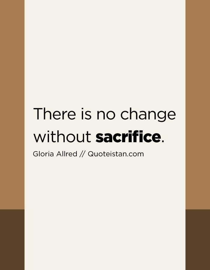 There is no change without sacrifice.