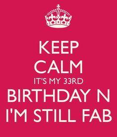 KEEP CALM IT'S MY 33RD BIRTHDAY N I'M STILL FAB                                                                                                                                                                                 More