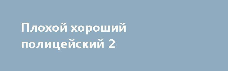 Плохой хороший полицейский2 http://hdrezka.biz/film/2118-plohoy-horoshiy-policeyskiy2.html