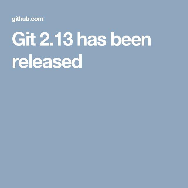 Git 2.13 has been released