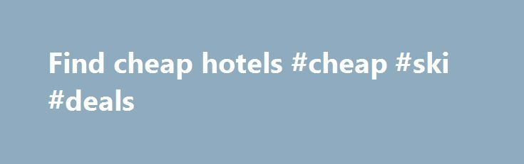 Find cheap hotels #cheap #ski #deals http://cheap.remmont.com/find-cheap-hotels-cheap-ski-deals/  #find cheap hotels # Hotels Here at lastminute.com, we know hotels, and we aim to bring you the best price on a last minute booking. From modern apartments and traditional guesthouses to well-known brands and boutique accommodations; we've got a great choice of places to stay. If you're looking to save a bit of money…