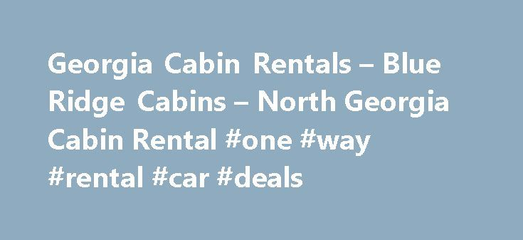 Georgia Cabin Rentals – Blue Ridge Cabins – North Georgia Cabin Rental #one #way #rental #car #deals http://rental.nef2.com/georgia-cabin-rentals-blue-ridge-cabins-north-georgia-cabin-rental-one-way-rental-car-deals/  #north georgia cabin rentals # Home Page Morning Breeze Cabin Rentals Georgia Cabin Rentals Nestled in the woodlands of the North Georgia Mountains our Luxury cabin rentals offer an escape from the hustle and bustle of everyday life. Most of our mountain cabins are situated in…