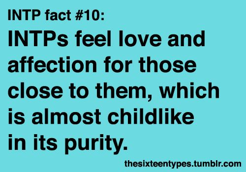 INTP:  INTPs feel love and affection for those close to them, which is almost childlike in its purity.   No ulterior motives, no requisites or conditions.  If I value you and love you, well, that's it then.  You're IN!