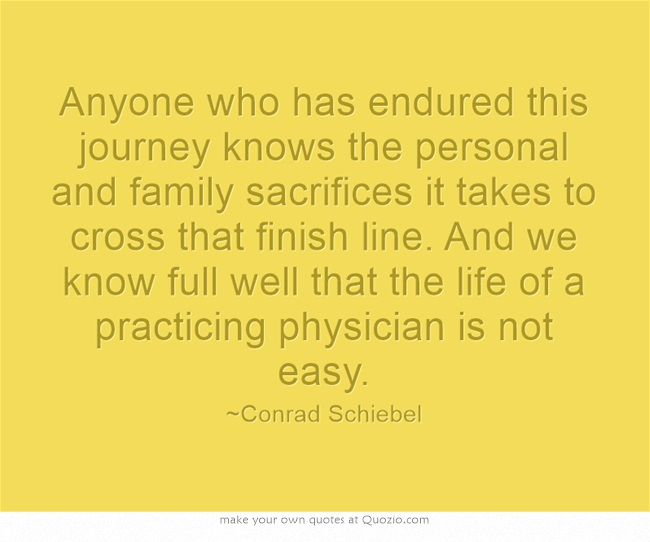 Anyone who has endured this journey knows the personal and family sacrifices it takes to cross that finish line. And we know full well that the life of a practicing physician is not easy.