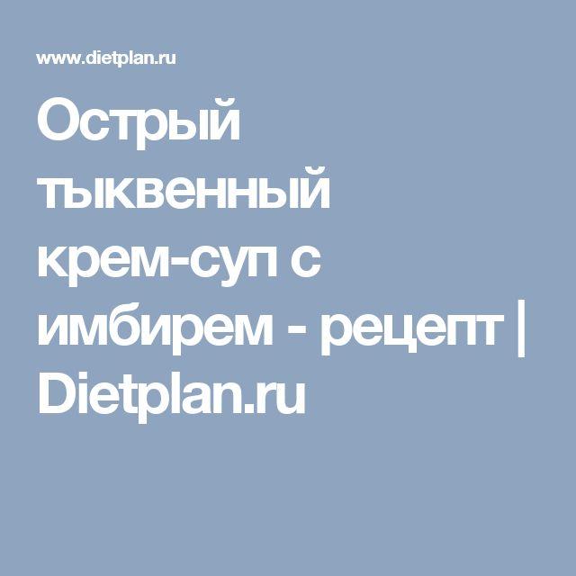 Острый тыквенный крем-суп с имбирем - рецепт |  Dietplan.ru