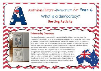 HASS  It can be tricky for children to understand the concept of democracy. In order to explore the experiences of Australian democracy as outlined in the Australian Curriculum (ACHASSK135) students must first understand what democracy is. This activity is designed to help students to compare scenarios and sort them in to democratic and non-democratic categories.