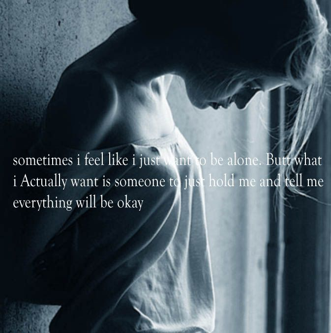 sometimes i feel like i just want to be alone. But what i Actually want is someone to just hold me and tell me everything will be okay #quotes http://flew.pw/188
