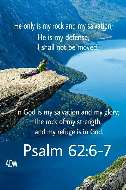"""Truly he is my rock and my salvation; he is my fortress, I will not be shaken. My salvation and my honor depend on God; he is my mighty rock, my refuge."" ‭‭Psalm‬ ‭62:6-7‬ ‭NIV‬‬"