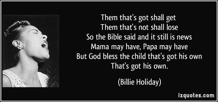 Them that's got shall get   Them that's not shall lose   So the Bible said and it still is news   Mama may have, Papa may have   But God bless the child that's got his own   That's got his own. - Billie Holiday