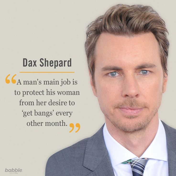 "Celebrity Quote: ""A man's main job is to protect his woman from her desire to 'get bangs' every other month."" — Dax Shepard"