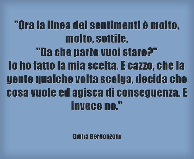 Giulia Bergonzoni #frasi #quote #scelte #amore #certezza Ora la linea dei sentimenti è molto, molto, sottile. Da che parte vuoi stare? Io ho fatto la mia scelta. E cazzo, che la gente qualche volta scelga, decida che cosa vuole ed agisca di conseguenza. E invece no.