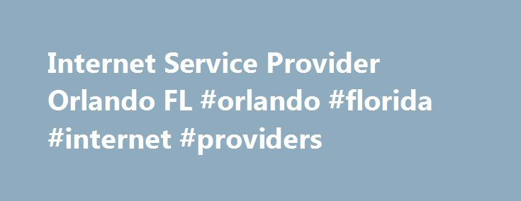 Internet Service Provider Orlando FL #orlando #florida #internet #providers http://pet.nef2.com/internet-service-provider-orlando-fl-orlando-florida-internet-providers/  # Satellite Internet Service Providers near Orlando, FL Where is Hughesnet Internet? – Find Satellite Internet Service in Orlando FL Orlando, FL is an excellent place to live. It's got all of the charm and quiet of any small town, but it's also close enough to the larger city of Henry to have some nearby fun and excitement…