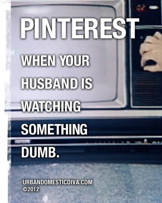 Pinterest ---when your husband is watching something dumb. HAHAHAHA!