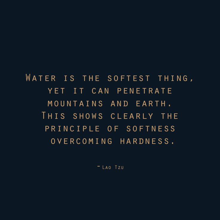 """Principle Quotes: """"Water Is The Softest Thing, Yet It Can Penetrate"""