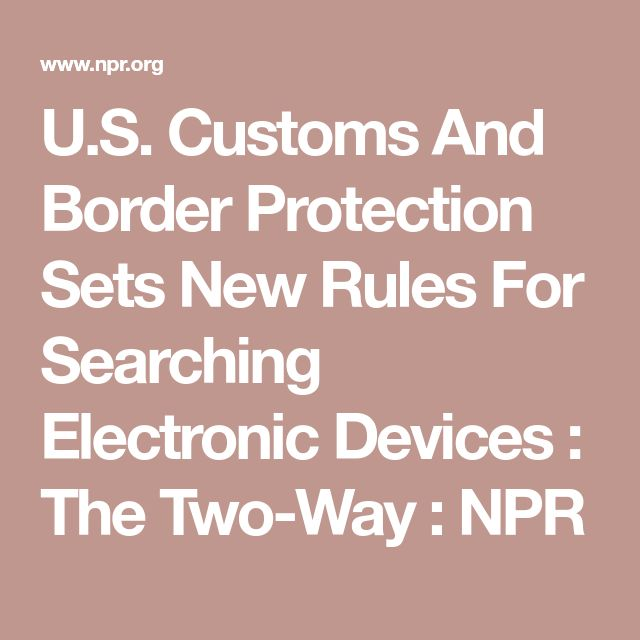 U.S. Customs And Border Protection Sets New Rules For Searching Electronic Devices : The Two-Way : NPR