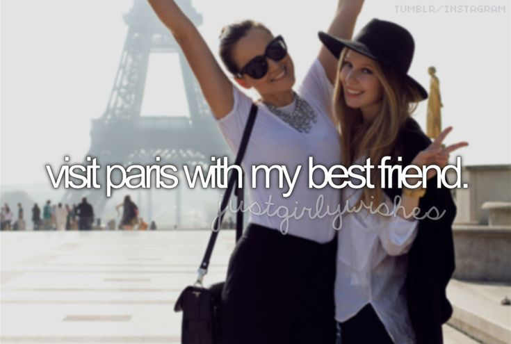 Just girly wishes <3 visit paris with my best friend.