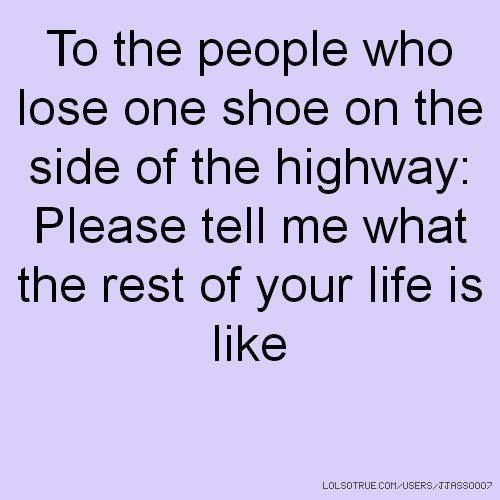 To the people who lose one shoe on the side of the highway: Please tell me what the rest of your life is like.