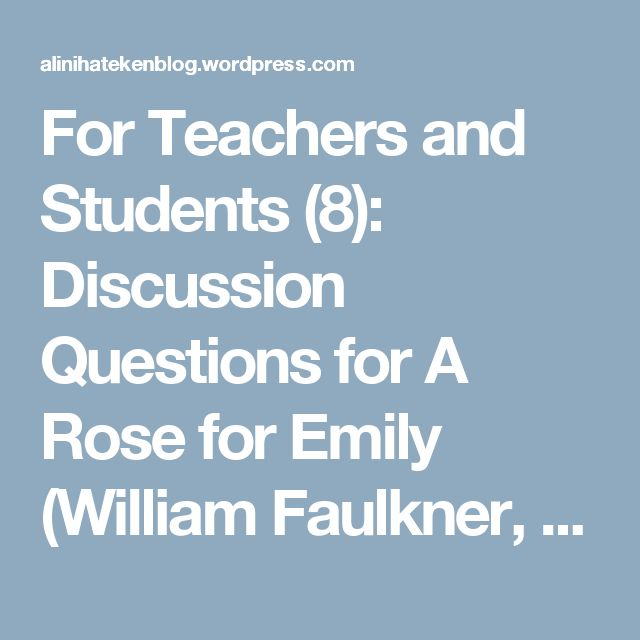 For Teachers and Students (8): Discussion Questions for A Rose for Emily (William Faulkner, 1930) – ANEBLOG