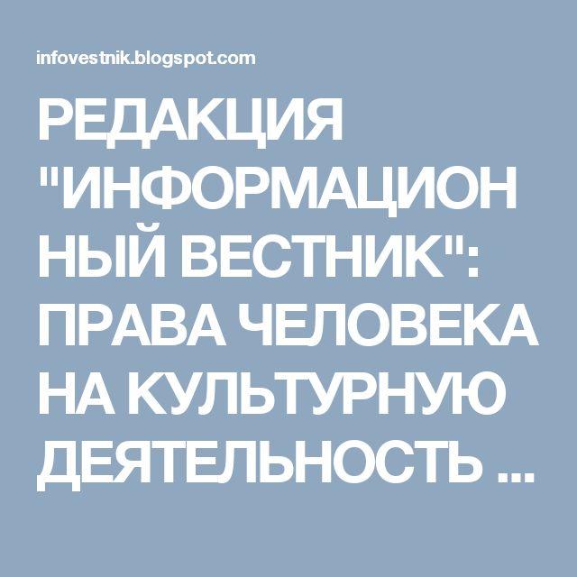 """РЕДАКЦИЯ """"ИНФОРМАЦИОННЫЙ ВЕСТНИК"""": ПРАВА ЧЕЛОВЕКА НА КУЛЬТУРНУЮ ДЕЯТЕЛЬНОСТЬ И ТВОРЧЕ..."""