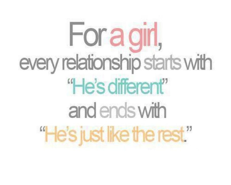 """For a girl, every relationship starts with 'He's different' & ends w/'Hes's just like the rest'"""