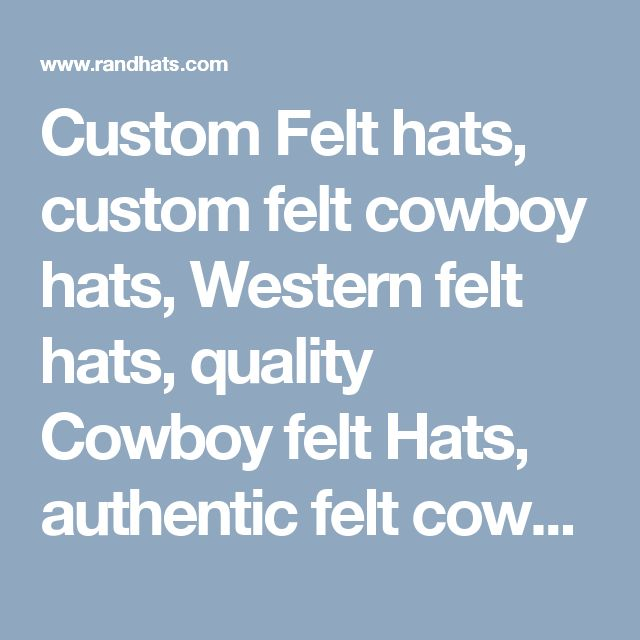 Custom Felt hats, custom felt cowboy hats, Western felt hats, quality Cowboy felt Hats, authentic felt cowboy hats, real cowboy felt hats, original cowboy hat, custom cowboy hats, rodeo cowboy hats,western custom felt hats,felt custom hats, handmade felt hats,felt western hats